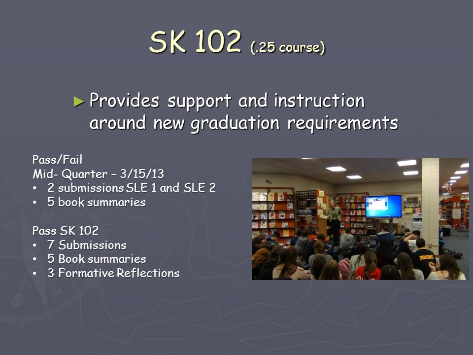 SK 102 (.25 course) ► Provides support and instruction around new graduation requirements Pass/Fail Mid- Quarter – 3/15/13 2 submissions SLE 1 and SLE