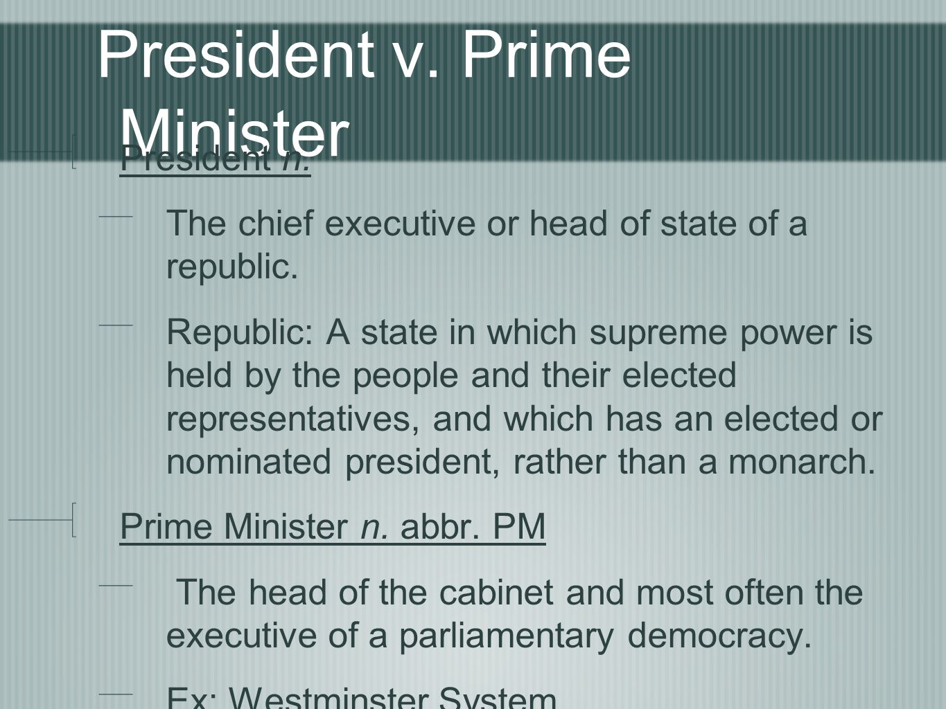 President v. Prime Minister President n. The chief executive or head of state of a republic.