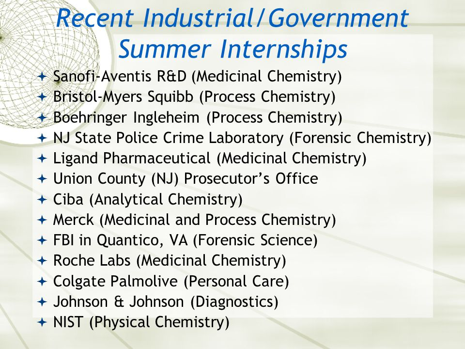Recent Industrial/Government Summer Internships  Sanofi-Aventis R&D (Medicinal Chemistry)  Bristol-Myers Squibb (Process Chemistry)  Boehringer Ingleheim (Process Chemistry)  NJ State Police Crime Laboratory (Forensic Chemistry)  Ligand Pharmaceutical (Medicinal Chemistry)  Union County (NJ) Prosecutor's Office  Ciba (Analytical Chemistry)  Merck (Medicinal and Process Chemistry)  FBI in Quantico, VA (Forensic Science)  Roche Labs (Medicinal Chemistry)  Colgate Palmolive (Personal Care)  Johnson & Johnson (Diagnostics)  NIST (Physical Chemistry)