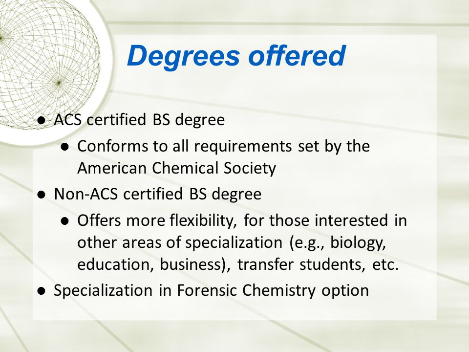 Degrees offered ACS certified BS degree Conforms to all requirements set by the American Chemical Society Non-ACS certified BS degree Offers more flexibility, for those interested in other areas of specialization (e.g., biology, education, business), transfer students, etc.