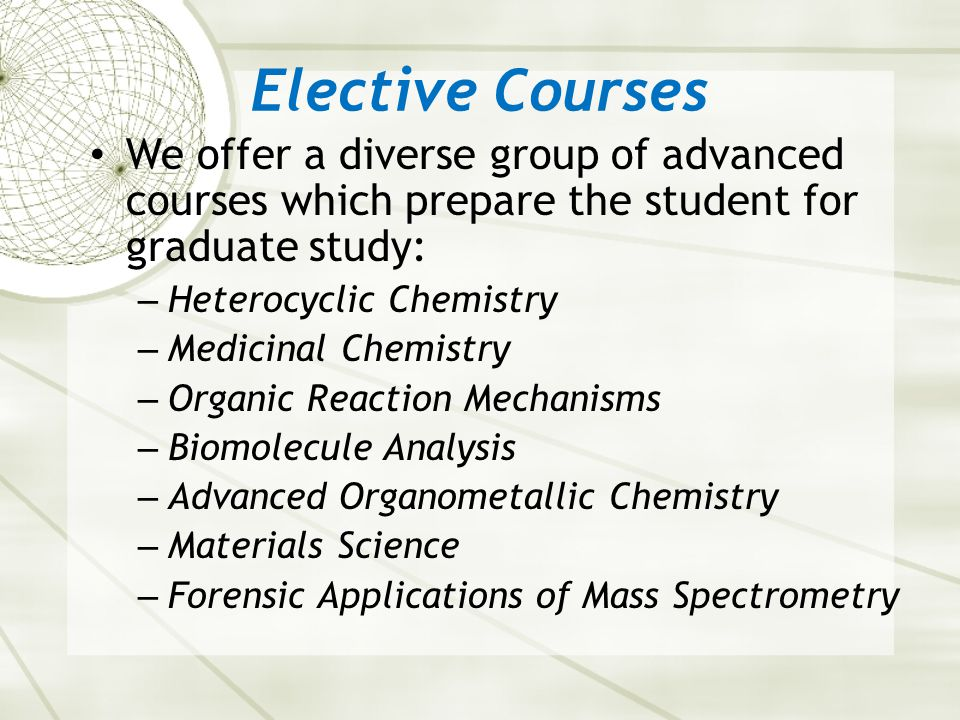 Elective Courses We offer a diverse group of advanced courses which prepare the student for graduate study: – Heterocyclic Chemistry – Medicinal Chemistry – Organic Reaction Mechanisms – Biomolecule Analysis – Advanced Organometallic Chemistry – Materials Science – Forensic Applications of Mass Spectrometry