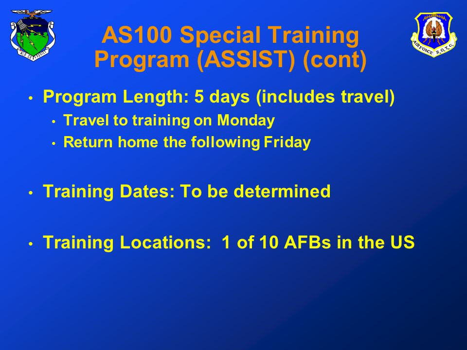 AS100 Special Training Program (ASSIST) (cont) Program Length: 5 days (includes travel) Travel to training on Monday Return home the following Friday Training Dates: To be determined Training Locations: 1 of 10 AFBs in the US