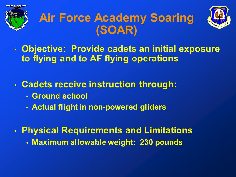 Air Force Academy Soaring (SOAR) Objective: Provide cadets an initial exposure to flying and to AF flying operations Cadets receive instruction through: Ground school Actual flight in non-powered gliders Physical Requirements and Limitations Maximum allowable weight: 230 pounds
