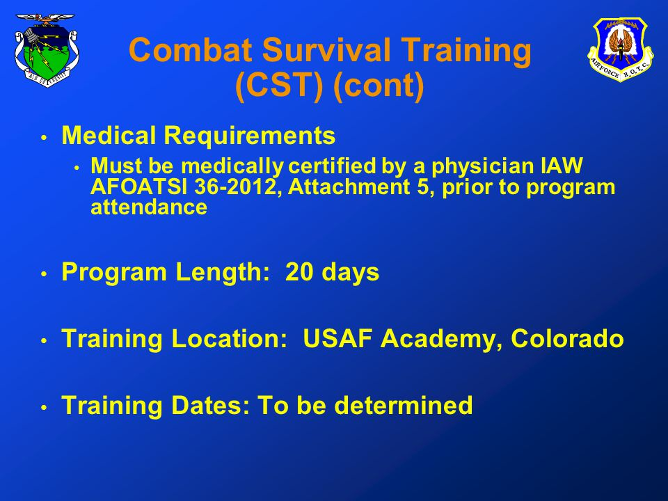 Combat Survival Training (CST) (cont) Medical Requirements Must be medically certified by a physician IAW AFOATSI 36-2012, Attachment 5, prior to program attendance Program Length: 20 days Training Location: USAF Academy, Colorado Training Dates: To be determined