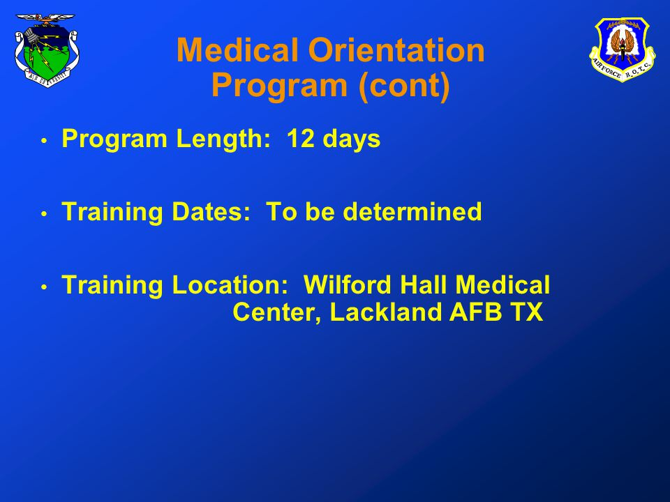Medical Orientation Program (cont) Program Length: 12 days Training Dates: To be determined Training Location: Wilford Hall Medical Center, Lackland AFB TX
