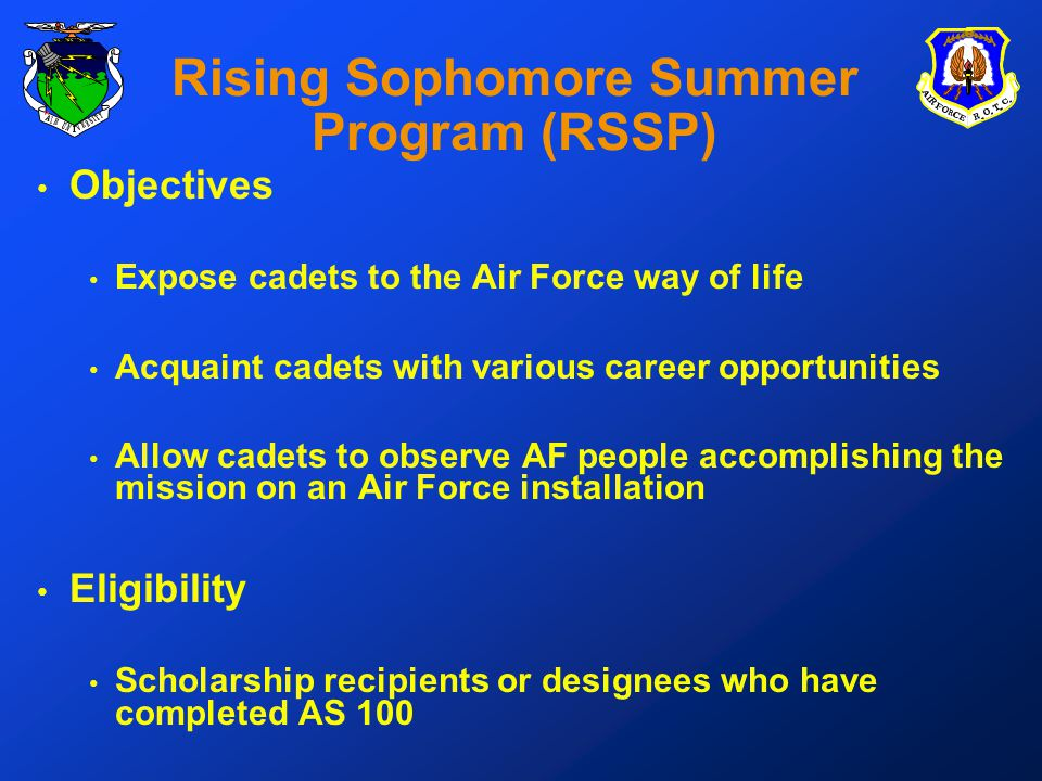 Rising Sophomore Summer Program (RSSP) Objectives Expose cadets to the Air Force way of life Acquaint cadets with various career opportunities Allow cadets to observe AF people accomplishing the mission on an Air Force installation Eligibility Scholarship recipients or designees who have completed AS 100