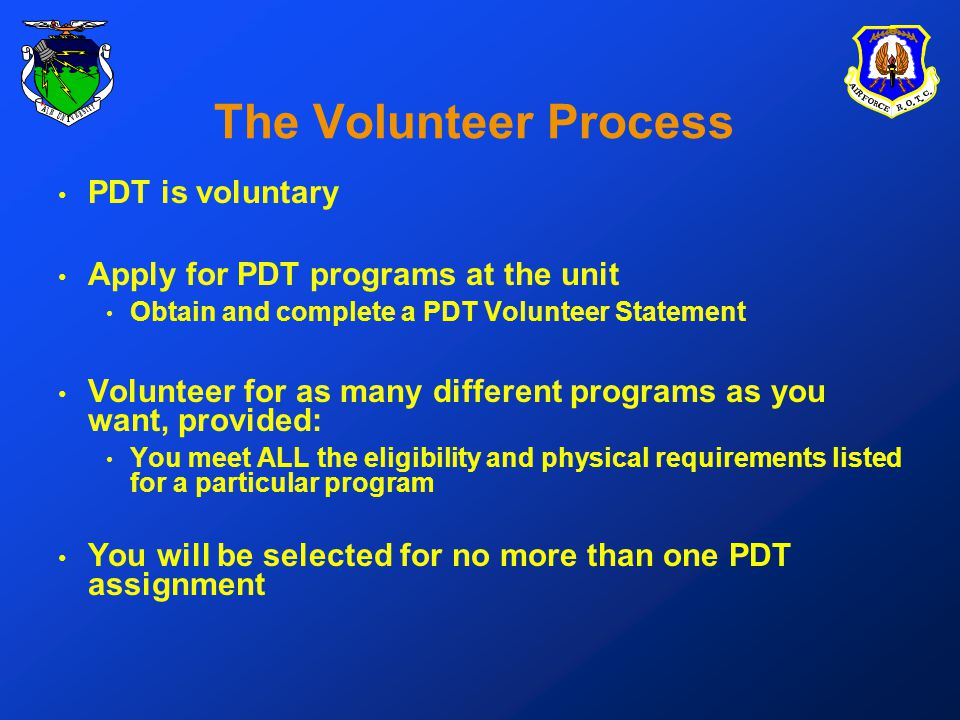PDT is voluntary Apply for PDT programs at the unit Obtain and complete a PDT Volunteer Statement Volunteer for as many different programs as you want, provided: You meet ALL the eligibility and physical requirements listed for a particular program You will be selected for no more than one PDT assignment