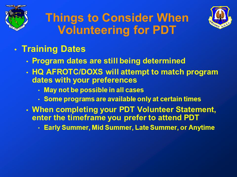 Things to Consider When Volunteering for PDT Training Dates Program dates are still being determined HQ AFROTC/DOXS will attempt to match program dates with your preferences May not be possible in all cases Some programs are available only at certain times When completing your PDT Volunteer Statement, enter the timeframe you prefer to attend PDT Early Summer, Mid Summer, Late Summer, or Anytime