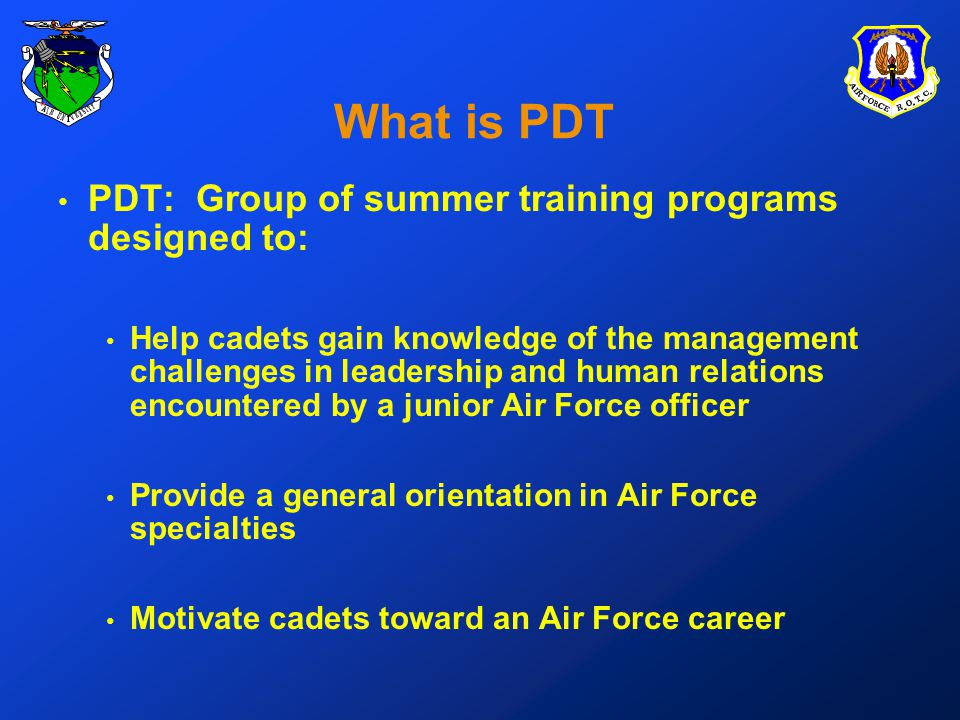 What is PDT PDT: Group of summer training programs designed to: Help cadets gain knowledge of the management challenges in leadership and human relations encountered by a junior Air Force officer Provide a general orientation in Air Force specialties Motivate cadets toward an Air Force career