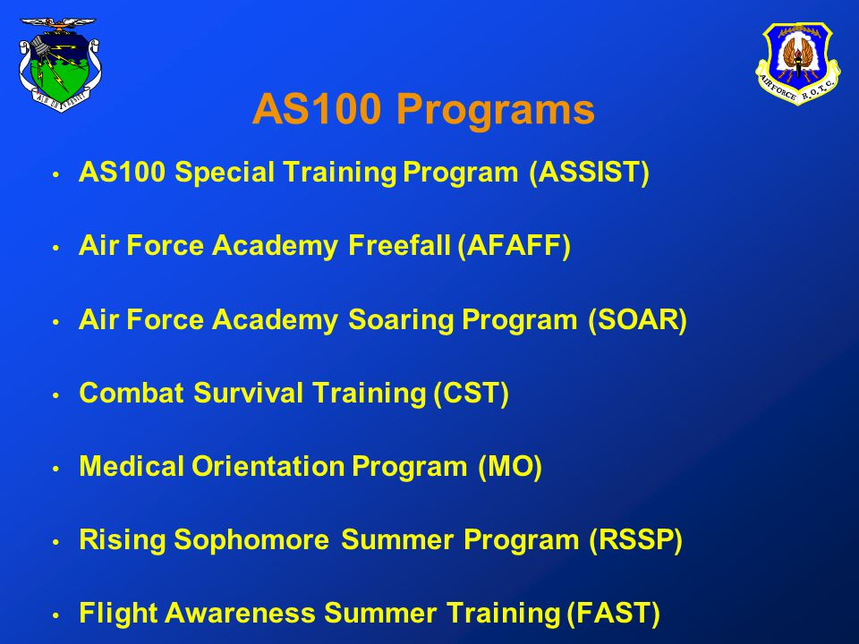 AS100 Programs AS100 Special Training Program (ASSIST) Air Force Academy Freefall (AFAFF) Air Force Academy Soaring Program (SOAR) Combat Survival Training (CST) Medical Orientation Program (MO) Rising Sophomore Summer Program (RSSP) Flight Awareness Summer Training (FAST)