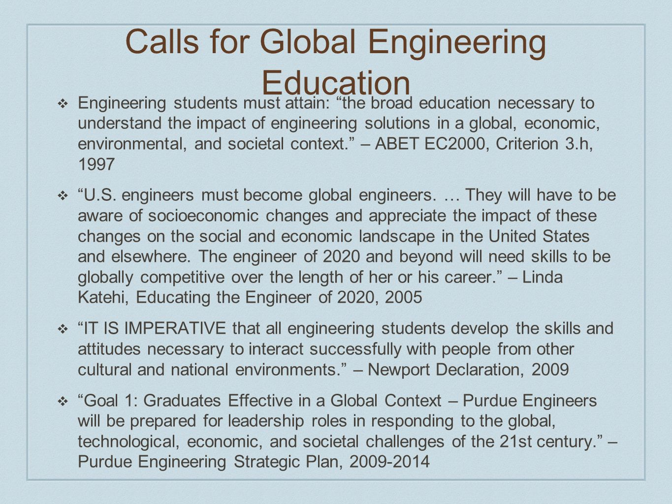 Calls for Global Engineering Education  Engineering students must attain: the broad education necessary to understand the impact of engineering solutions in a global, economic, environmental, and societal context. – ABET EC2000, Criterion 3.h, 1997  U.S.