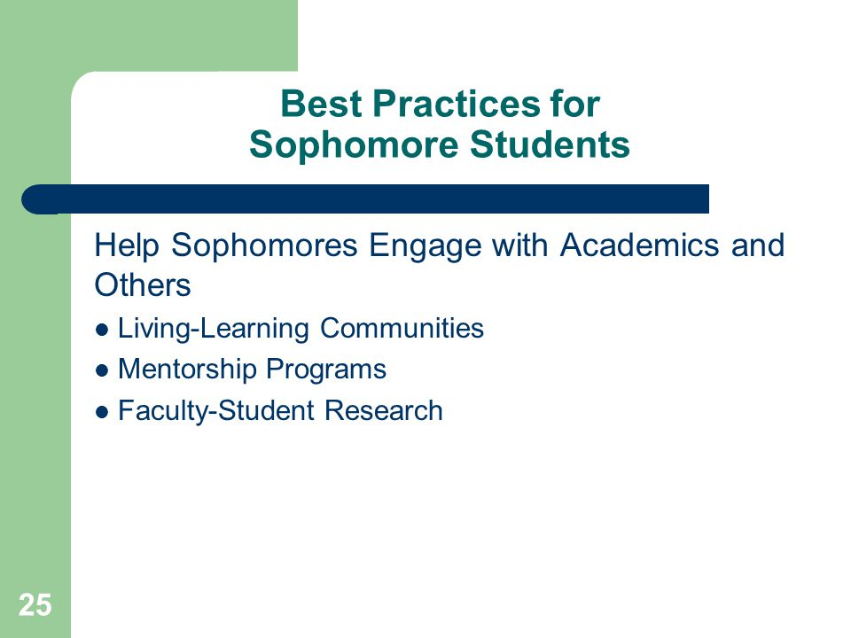 25 Best Practices for Sophomore Students Help Sophomores Engage with Academics and Others Living-Learning Communities Mentorship Programs Faculty-Student Research