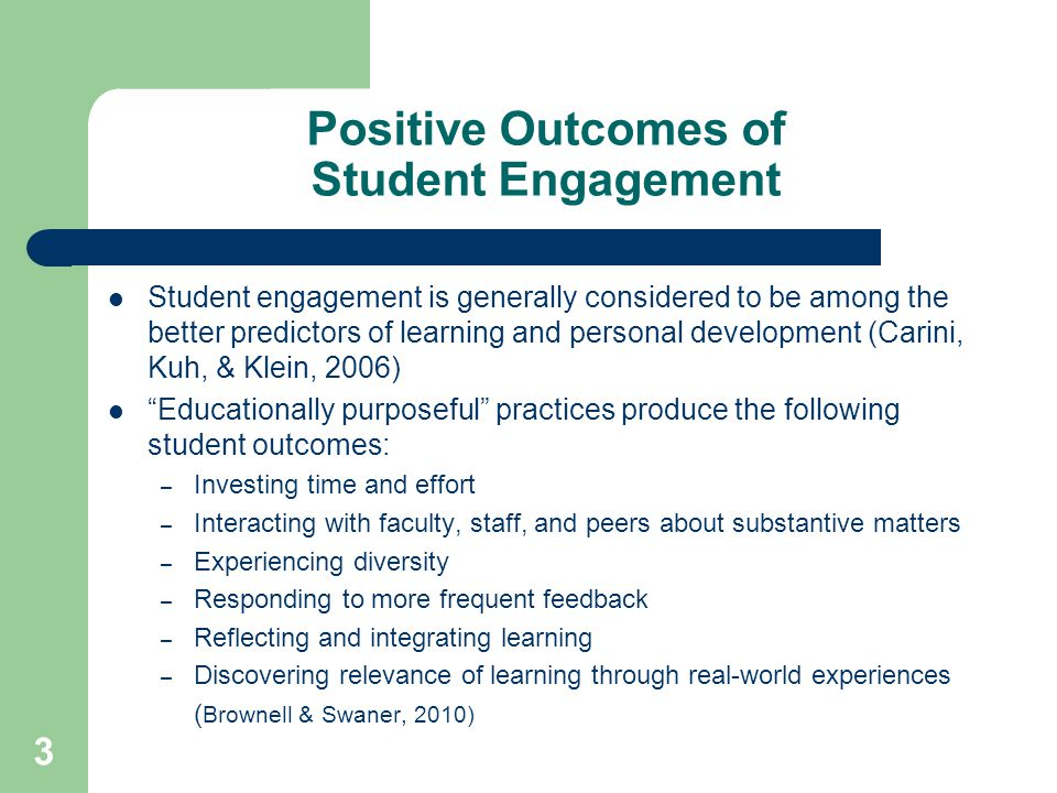 Positive Outcomes of Student Engagement Student engagement is generally considered to be among the better predictors of learning and personal development (Carini, Kuh, & Klein, 2006) Educationally purposeful practices produce the following student outcomes: – Investing time and effort – Interacting with faculty, staff, and peers about substantive matters – Experiencing diversity – Responding to more frequent feedback – Reflecting and integrating learning – Discovering relevance of learning through real-world experiences ( Brownell & Swaner, 2010) 3