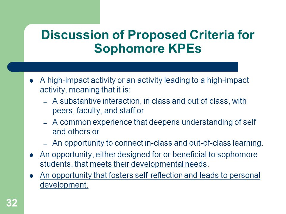 32 Discussion of Proposed Criteria for Sophomore KPEs A high-impact activity or an activity leading to a high-impact activity, meaning that it is: – A substantive interaction, in class and out of class, with peers, faculty, and staff or – A common experience that deepens understanding of self and others or – An opportunity to connect in-class and out-of-class learning.