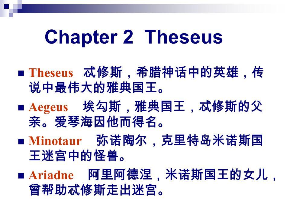 Chapter 2 Theseus Theseus 忒修斯,希腊神话中的英雄,传 说中最伟大的雅典国王。 Aegeus 埃勾斯,雅典国王,忒修斯的父 亲。爱琴海因他而得名。 Minotaur 弥诺陶尔,克里特岛米诺斯国 王迷宫中的怪兽。 Ariadne 阿里阿德涅,米诺斯国王的女儿, 曾帮助忒修斯走