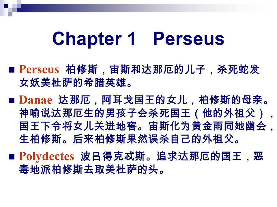 Chapter 1 Perseus Perseus 柏修斯,宙斯和达那厄的儿子,杀死蛇发 女妖美杜萨的希腊英雄。 Danae 达那厄,阿耳戈国王的女儿,柏修斯的母亲。 神喻说达那厄生的男孩子会杀死国王(他的外祖父), 国王下令将女儿关进地窖。宙斯化为黄金雨同她幽会, 生柏修斯。后来柏修斯果然误杀自己