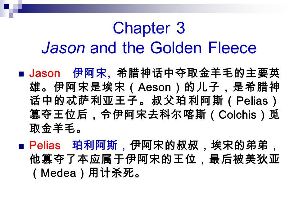 Chapter 3 Jason and the Golden Fleece Jason 伊阿宋, 希腊神话中夺取金羊毛的主要英 雄。伊阿宋是埃宋( Aeson )的儿子,是希腊神 话中的忒萨利亚王子。叔父珀利阿斯( Pelias ) 篡夺王位后,令伊阿宋去科尔喀斯( Colchis )觅 取金羊毛。