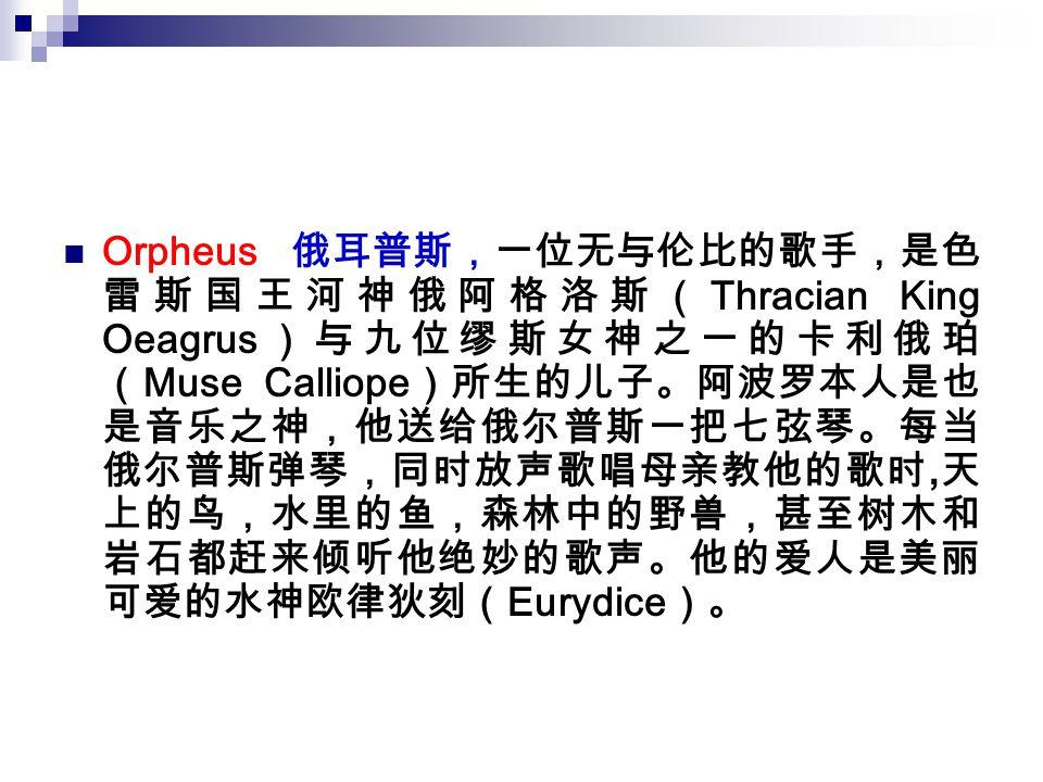 Orpheus 俄耳普斯,一位无与伦比的歌手,是色 雷斯国王河神俄阿格洛斯( Thracian King Oeagrus )与九位缪斯女神之一的卡利俄珀 ( Muse Calliope )所生的儿子。阿波罗本人是也 是音乐之神,他送给俄尔普斯一把七弦琴。每当 俄尔普斯弹琴,同时放声歌唱母亲教他的歌时