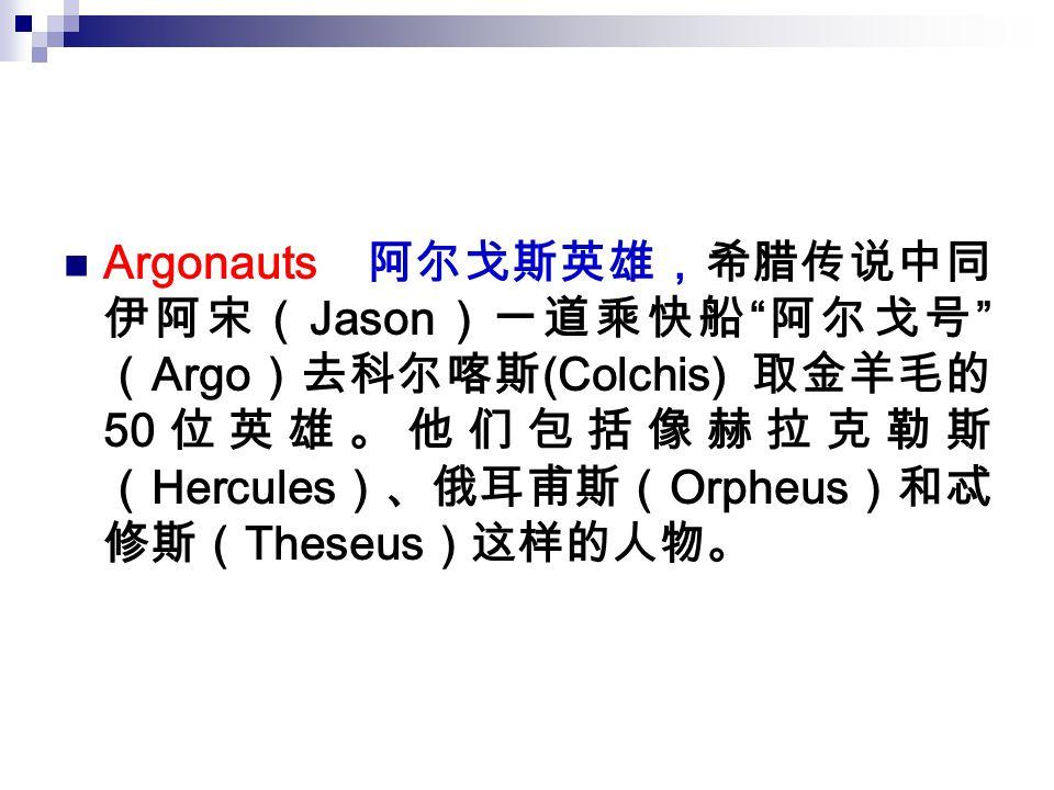 "Argonauts 阿尔戈斯英雄,希腊传说中同 伊阿宋( Jason )一道乘快船 "" 阿尔戈号 "" ( Argo )去科尔喀斯 (Colchis) 取金羊毛的 50 位英雄。他们包括像赫拉克勒斯 ( Hercules )、俄耳甫斯( Orpheus )和忒 修斯( Theseus )这样的人物。"