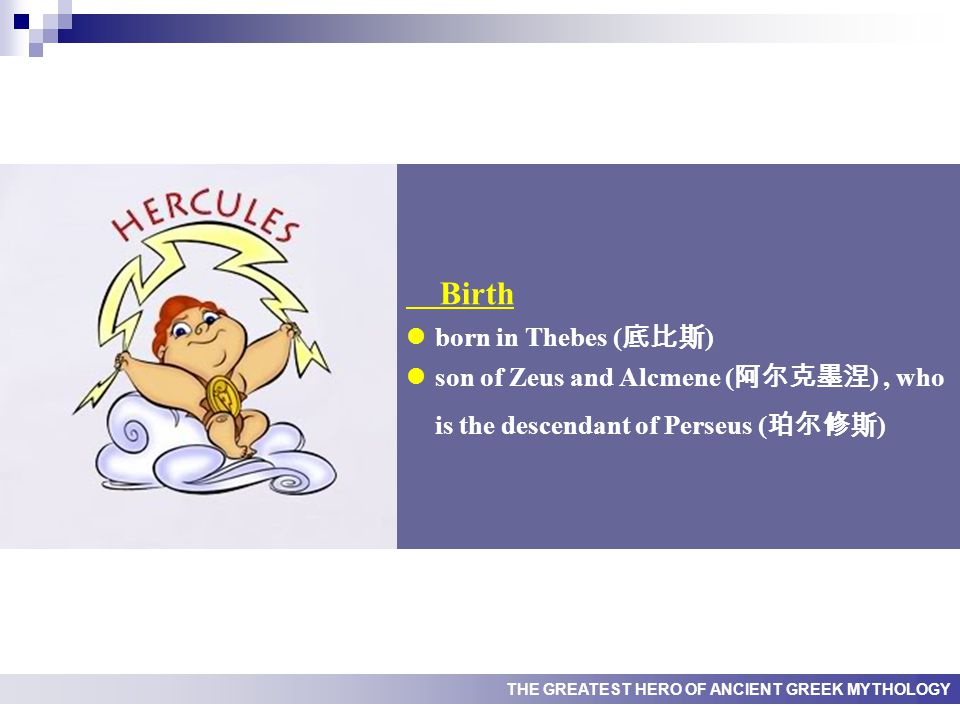 THE GREATEST HERO OF ANCIENT GREEK MYTHOLOGY Birth born in Thebes ( 底比斯 ) son of Zeus and Alcmene ( 阿尔克墨涅 ), who is the descendant of Perseus ( 珀尔修斯 )