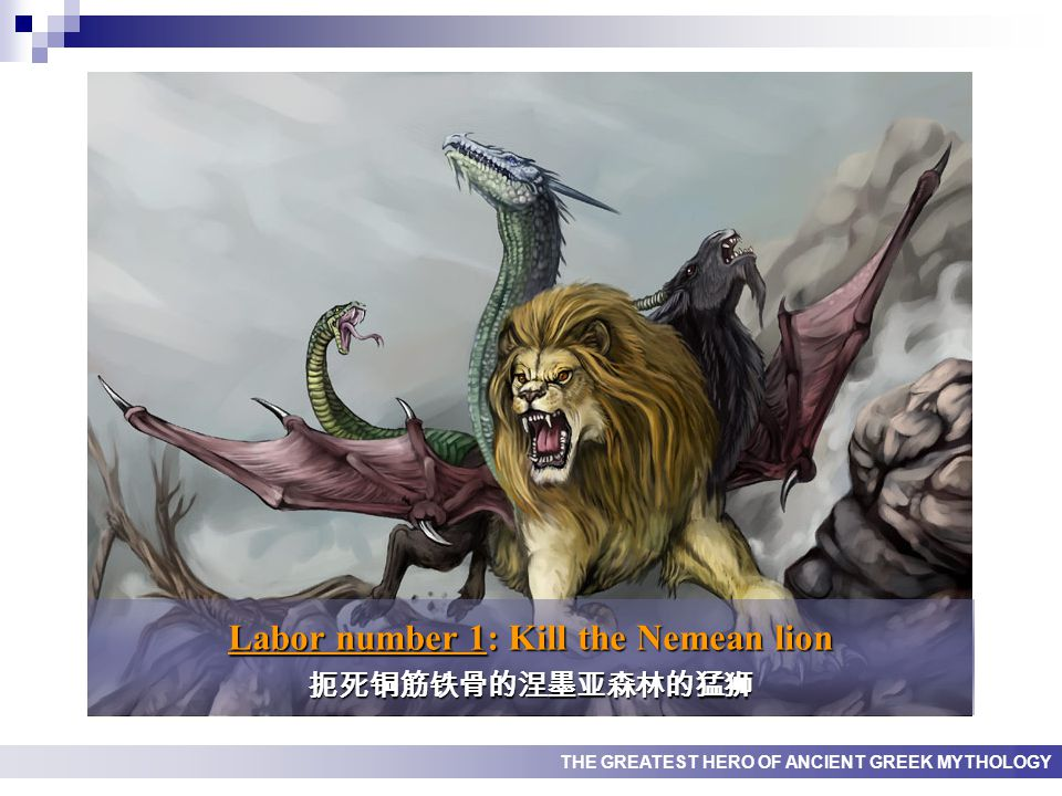 THE GREATEST HERO OF ANCIENT GREEK MYTHOLOGY Labor number 1: Kill the Nemean lion 扼死铜筋铁骨的涅墨亚森林的猛狮