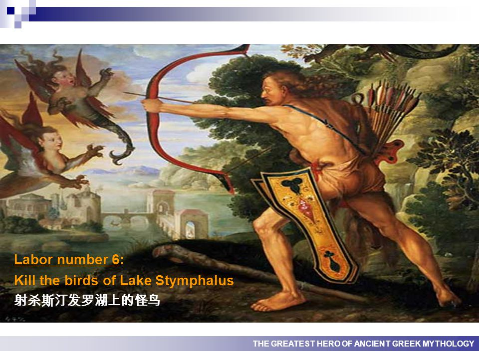 THE GREATEST HERO OF ANCIENT GREEK MYTHOLOGY Labor number 6: Kill the birds of Lake Stymphalus 射杀斯汀发罗湖上的怪鸟