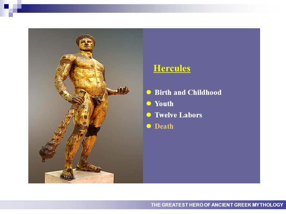 THE GREATEST HERO OF ANCIENT GREEK MYTHOLOGY Hercules Birth and Childhood Youth Twelve Labors Death