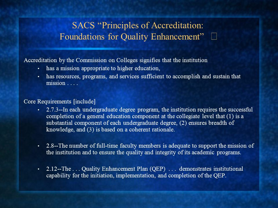 SACS Principles of Accreditation: Foundations for Quality Enhancement Accreditation by the Commission on Colleges signifies that the institution has a mission appropriate to higher education, has resources, programs, and services sufficient to accomplish and sustain that mission....