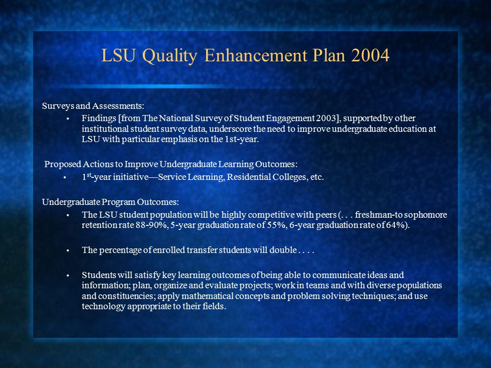 LSU Quality Enhancement Plan 2004 Surveys and Assessments: Findings [from The National Survey of Student Engagement 2003], supported by other institutional student survey data, underscore the need to improve undergraduate education at LSU with particular emphasis on the 1st-year.