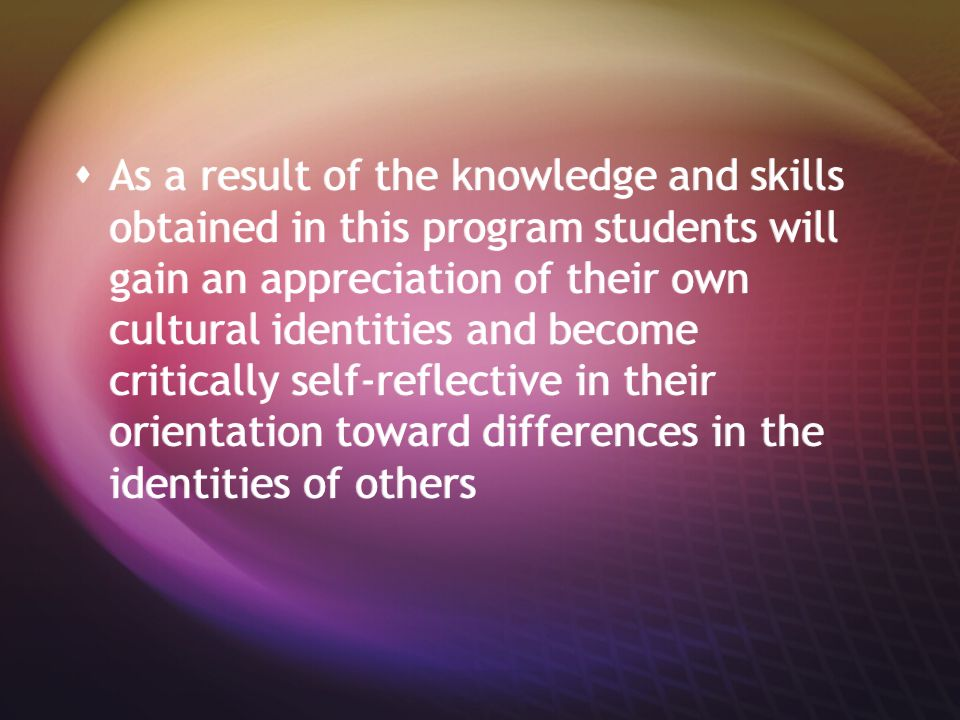  As a result of the knowledge and skills obtained in this program students will gain an appreciation of their own cultural identities and become critically self-reflective in their orientation toward differences in the identities of others