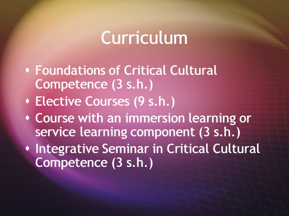 Curriculum  Foundations of Critical Cultural Competence (3 s.h.)  Elective Courses (9 s.h.)  Course with an immersion learning or service learning component (3 s.h.)  Integrative Seminar in Critical Cultural Competence (3 s.h.)  Foundations of Critical Cultural Competence (3 s.h.)  Elective Courses (9 s.h.)  Course with an immersion learning or service learning component (3 s.h.)  Integrative Seminar in Critical Cultural Competence (3 s.h.)