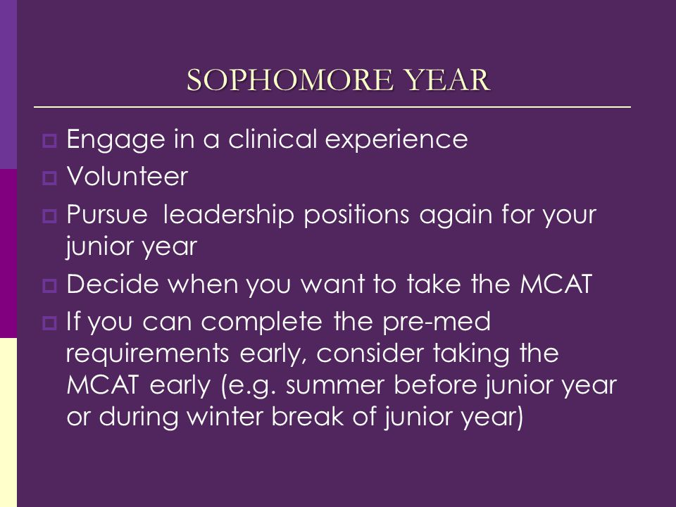 SOPHOMORE YEAR  Engage in a clinical experience  Volunteer  Pursue leadership positions again for your junior year  Decide when you want to take the MCAT  If you can complete the pre-med requirements early, consider taking the MCAT early (e.g.