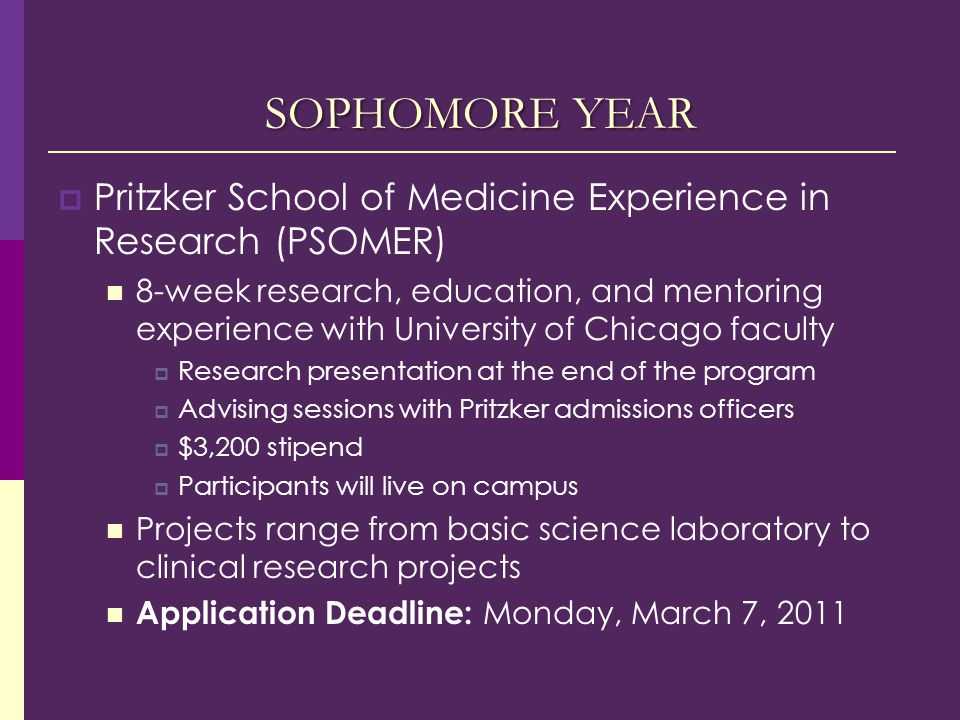 SOPHOMORE YEAR  Pritzker School of Medicine Experience in Research (PSOMER) 8-week research, education, and mentoring experience with University of Chicago faculty  Research presentation at the end of the program  Advising sessions with Pritzker admissions officers  $3,200 stipend  Participants will live on campus Projects range from basic science laboratory to clinical research projects Application Deadline: Monday, March 7, 2011