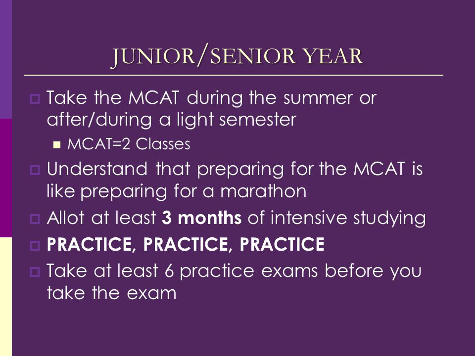 JUNIOR / SENIOR YEAR  Take the MCAT during the summer or after/during a light semester MCAT=2 Classes  Understand that preparing for the MCAT is like preparing for a marathon  Allot at least 3 months of intensive studying  PRACTICE, PRACTICE, PRACTICE  Take at least 6 practice exams before you take the exam