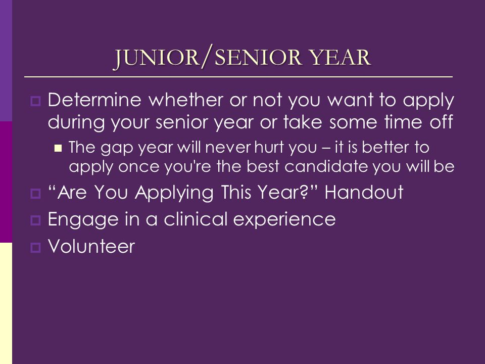JUNIOR / SENIOR YEAR  Determine whether or not you want to apply during your senior year or take some time off The gap year will never hurt you – it is better to apply once you re the best candidate you will be  Are You Applying This Year? Handout  Engage in a clinical experience  Volunteer