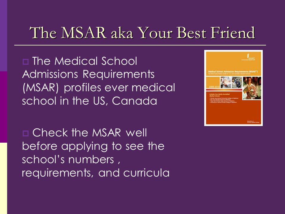  The Medical School Admissions Requirements (MSAR) profiles ever medical school in the US, Canada  Check the MSAR well before applying to see the school's numbers, requirements, and curricula The MSAR aka Your Best Friend