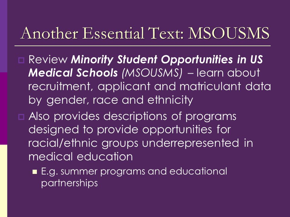 Another Essential Text: MSOUSMS  Review Minority Student Opportunities in US Medical Schools (MSOUSMS) – learn about recruitment, applicant and matriculant data by gender, race and ethnicity  Also provides descriptions of programs designed to provide opportunities for racial/ethnic groups underrepresented in medical education E.g.