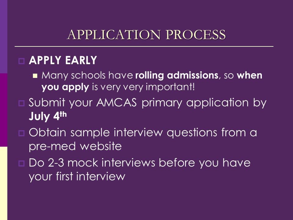 APPLICATION PROCESS  APPLY EARLY Many schools have rolling admissions, so when you apply is very very important.