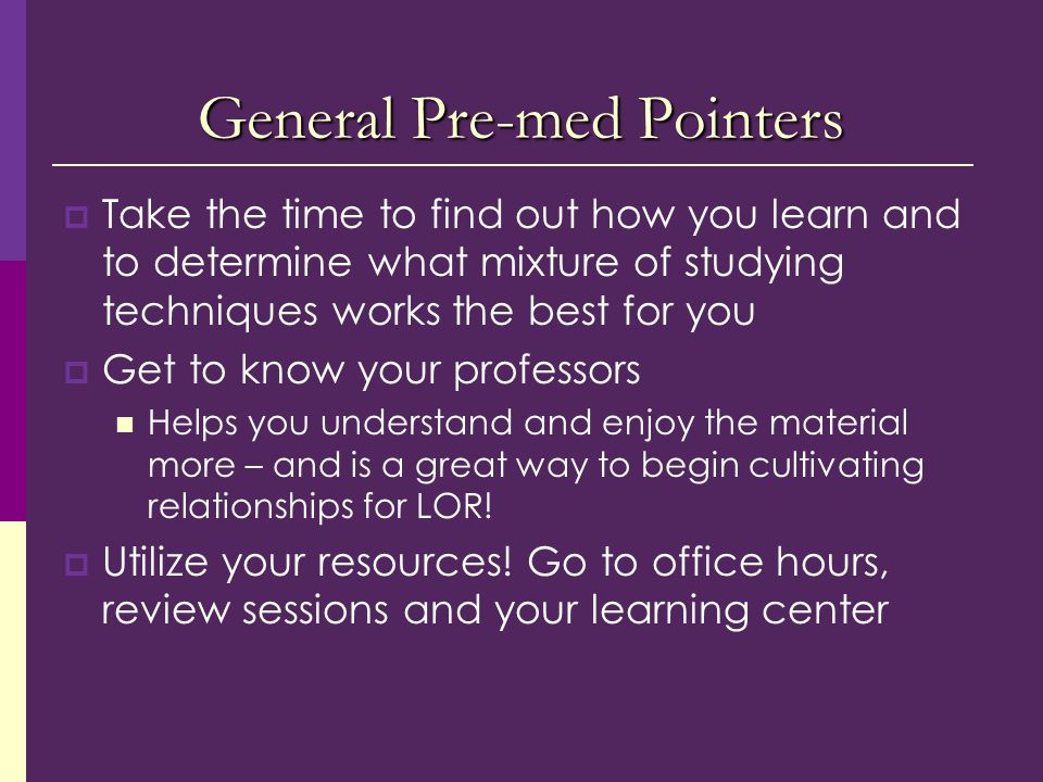General Pre-med Pointers  Take the time to find out how you learn and to determine what mixture of studying techniques works the best for you  Get to know your professors Helps you understand and enjoy the material more – and is a great way to begin cultivating relationships for LOR.