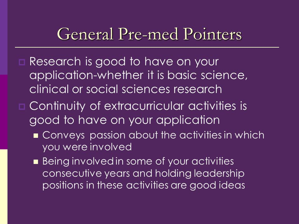General Pre-med Pointers  Research is good to have on your application-whether it is basic science, clinical or social sciences research  Continuity of extracurricular activities is good to have on your application Conveys passion about the activities in which you were involved Being involved in some of your activities consecutive years and holding leadership positions in these activities are good ideas