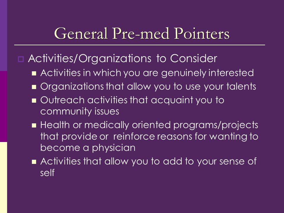 General Pre-med Pointers  Activities/Organizations to Consider Activities in which you are genuinely interested Organizations that allow you to use your talents Outreach activities that acquaint you to community issues Health or medically oriented programs/projects that provide or reinforce reasons for wanting to become a physician Activities that allow you to add to your sense of self