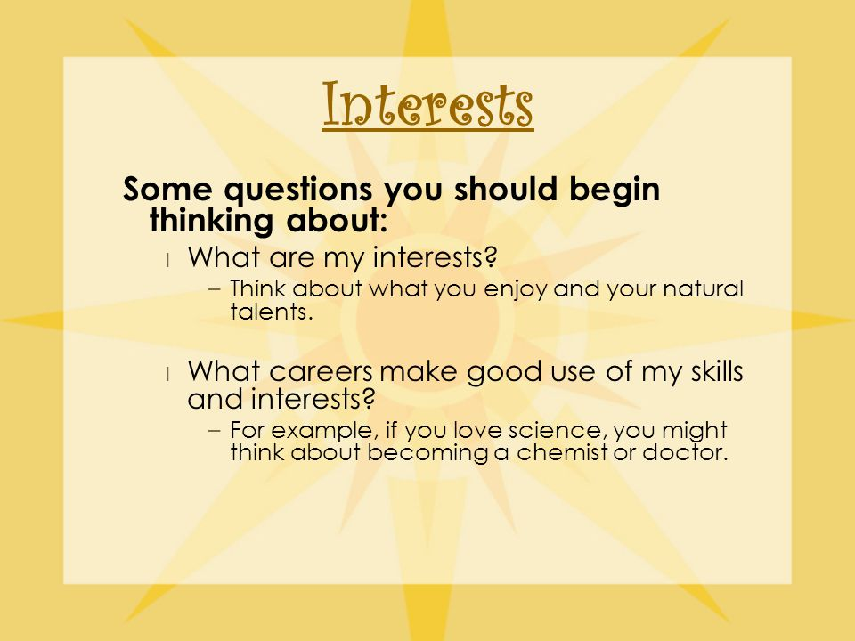Interests Some questions you should begin thinking about: l What are my interests.