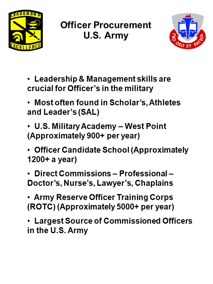 Officer Procurement U.S. Army Leadership & Management skills are crucial for Officer's in the military Most often found in Scholar's, Athletes and Lea
