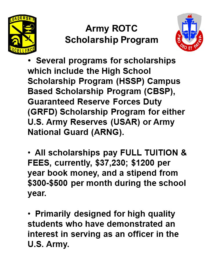 Army ROTC Scholarship Program Several programs for scholarships which include the High School Scholarship Program (HSSP) Campus Based Scholarship Prog
