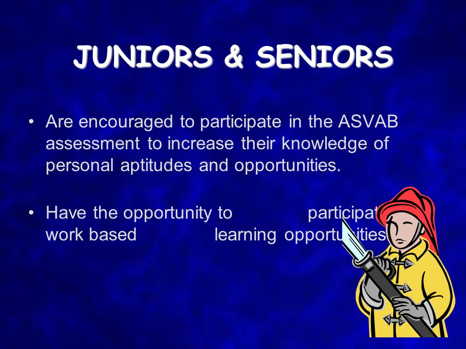 JUNIORS & SENIORS Are encouraged to participate in the ASVAB assessment to increase their knowledge of personal aptitudes and opportunities.