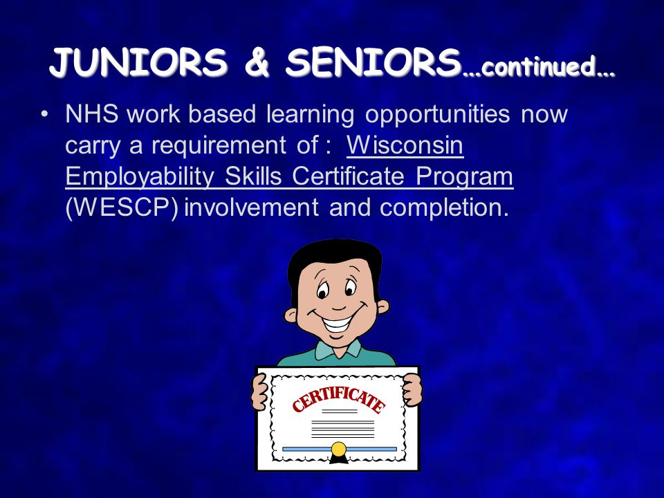 JUNIORS & SENIORS … continued … NHS work based learning opportunities now carry a requirement of : Wisconsin Employability Skills Certificate Program (WESCP) involvement and completion.