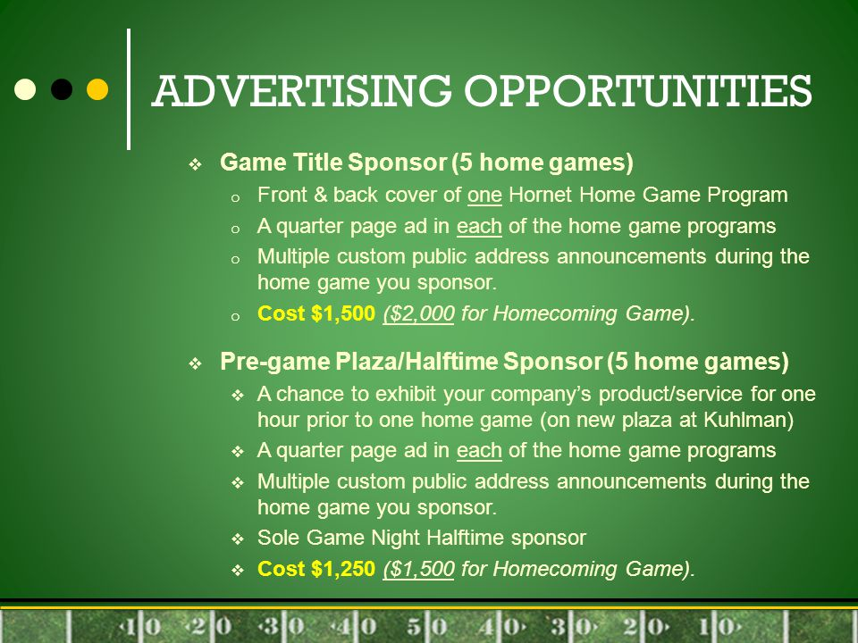 ADVERTISING OPPORTUNITIES  Game Title Sponsor (5 home games) o Front & back cover of one Hornet Home Game Program o A quarter page ad in each of the home game programs o Multiple custom public address announcements during the home game you sponsor.