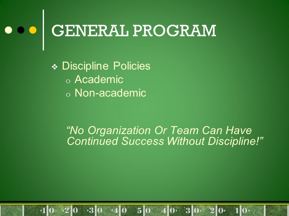 GENERAL PROGRAM  Discipline Policies o Academic o Non-academic No Organization Or Team Can Have Continued Success Without Discipline!