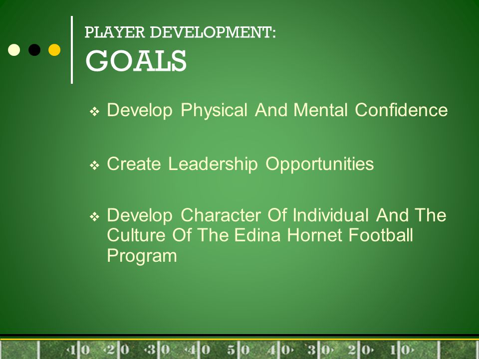 PLAYER DEVELOPMENT: GOALS  Develop Physical And Mental Confidence  Create Leadership Opportunities  Develop Character Of Individual And The Culture Of The Edina Hornet Football Program