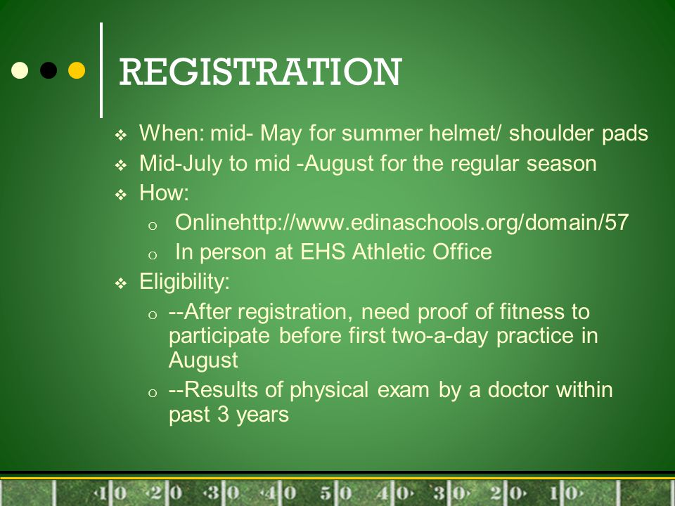 REGISTRATION  When: mid- May for summer helmet/ shoulder pads  Mid-July to mid -August for the regular season  How: o Onlinehttp://www.edinaschools.org/domain/57 o In person at EHS Athletic Office  Eligibility: o --After registration, need proof of fitness to participate before first two-a-day practice in August o --Results of physical exam by a doctor within past 3 years